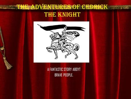 The adventures of Cedrick the Knight A FANTASTIC STORY ABOYT BRAVE PEOPLE.