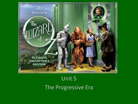 Unit 5 The Progressive Era. The Wizard of Oz and The Progressive Era.