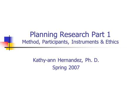 Planning Research Part 1 Method, Participants, Instruments & Ethics Kathy-ann Hernandez, Ph. D. Spring 2007.