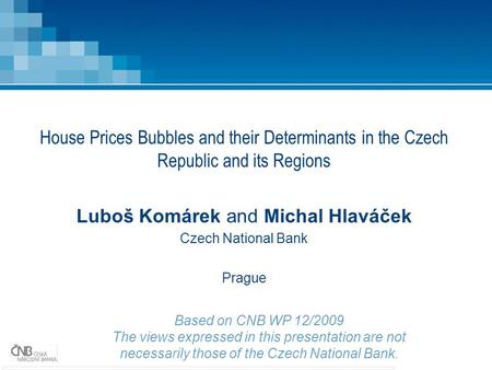 House Prices Bubbles and their Determinants in the Czech Republic and its Regions Luboš Komárek and Michal Hlaváček Czech National Bank Prague Based on.