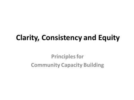 Clarity, Consistency and Equity Principles for Community Capacity Building.