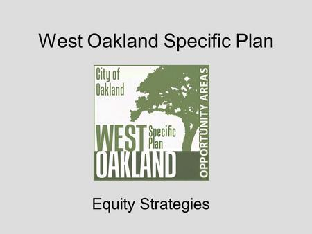 West Oakland Specific Plan Equity Strategies. Potential impacts of new development and investment on existing West Oakland community New development &