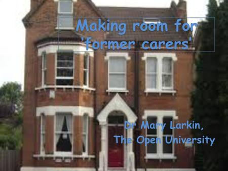 Making room for 'former carers' Dr Mary Larkin, The Open University.