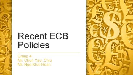 Recent ECB Policies Group 4 Mr. Chun Yao, Chiu Mr. Ngo Khai Hoan.