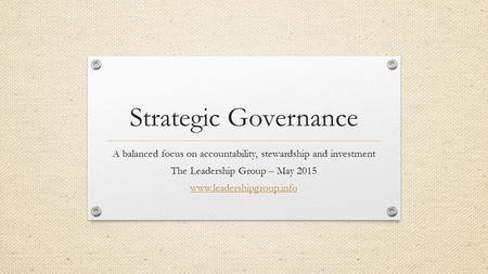 Strategic Governance A balanced focus on accountability, stewardship and investment The Leadership Group – May 2015 www.leadershipgroup.info.
