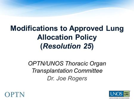 Modifications to Approved Lung Allocation Policy (Resolution 25) OPTN/UNOS Thoracic Organ Transplantation Committee Dr. Joe Rogers.