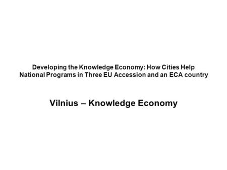 Developing the Knowledge Economy: How Cities Help National Programs in Three EU Accession and an ECA country Vilnius – Knowledge Economy.