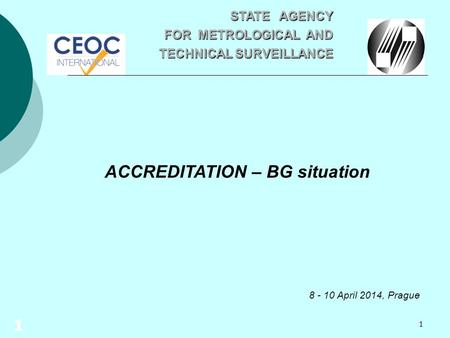 1 ACCREDITATION – BG situation 8 - 10 April 2014, Prague STATE AGENCY STATE AGENCY FOR METROLOGICAL AND TECHNICAL SURVEILLANCE TECHNICAL SURVEILLANCE 1.