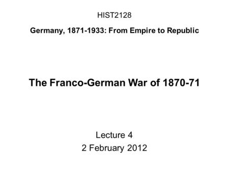 HIST2128 Germany, 1871-1933: From Empire to Republic The Franco-German War of 1870-71 Lecture 4 2 February 2012.
