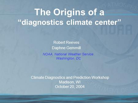 "Robert Reeves Daphne Gemmill The Origins of a ""diagnostics climate center"" NOAA, National Weather Service Washington, DC Climate Diagnostics and Prediction."