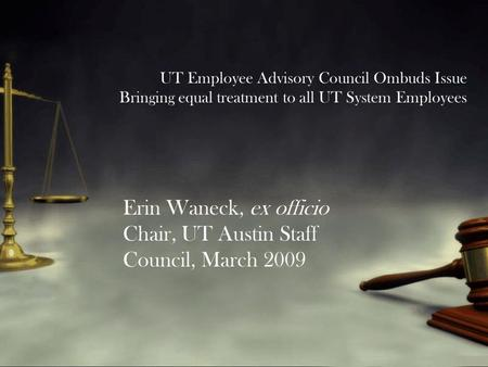 UT Employee Advisory Council Ombuds Issue Bringing equal treatment to all UT System Employees Erin Waneck, ex officio Chair, UT Austin Staff Council, March.