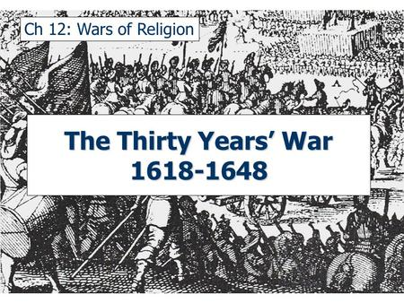 Ch 12: Wars of Religion The Thirty Years' War 1618-1648.