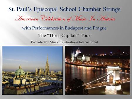 "St. Paul's Episcopal School Chamber Strings American Celebration of Music In Austria with Performances in Budapest and Prague The ""Three Capitals"" Tour."