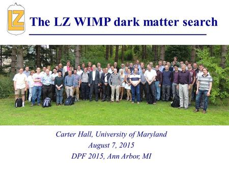 Carter Hall, University of Maryland August 7, 2015 DPF 2015, Ann Arbor, MI The LZ WIMP dark matter search.