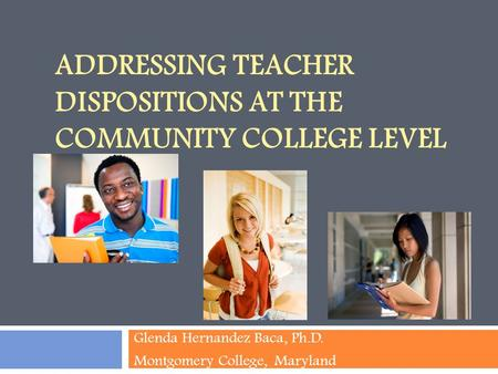 ADDRESSING TEACHER DISPOSITIONS AT THE COMMUNITY COLLEGE LEVEL Glenda Hernandez Baca, Ph.D. Montgomery College, Maryland.