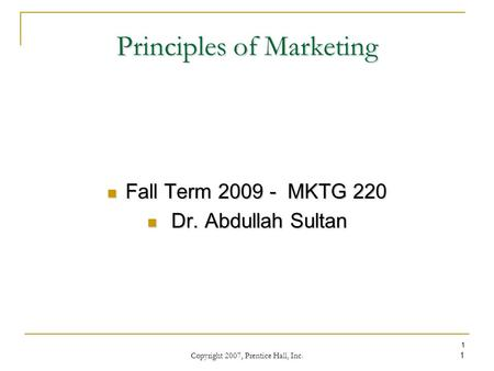 Copyright 2007, Prentice Hall, Inc. 1 1 Principles of Marketing Fall Term 2009 - MKTG 220 Fall Term 2009 - MKTG 220 Dr. Abdullah Sultan Dr. Abdullah Sultan.