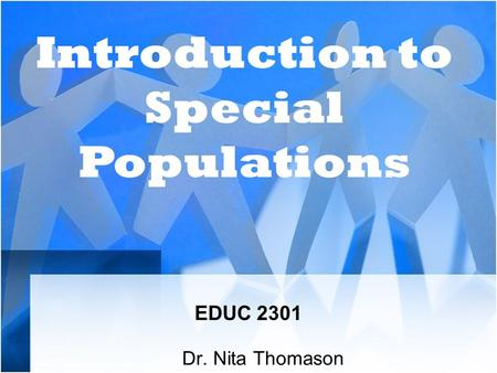 EDUC 2301 Dr. Nita Thomason Introduction to Special Populations.