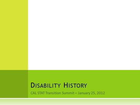 CAL STAT Transition Summit – January 25, 2012 D ISABILITY H ISTORY.
