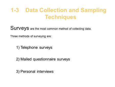 1-3 Data Collection and Sampling Techniques Surveys are the most common method of collecting data. Three methods of surveying are: 1) Telephone surveys.
