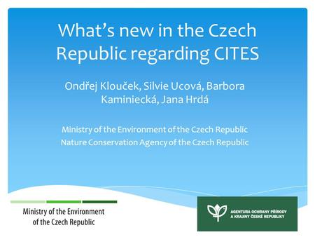 What's new in the Czech Republic regarding CITES Ondřej Klouček, Silvie Ucová, Barbora Kaminiecká, Jana Hrdá Ministry of the Environment of the Czech Republic.