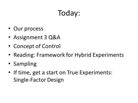 Today: Our process Assignment 3 Q&A Concept of Control Reading: Framework for Hybrid Experiments Sampling If time, get a start on True Experiments: Single-Factor.