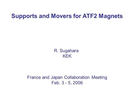 Supports and Movers for ATF2 Magnets R. Sugahara KEK France and Japan Collaboration Meeting Feb. 3 - 5, 2006.
