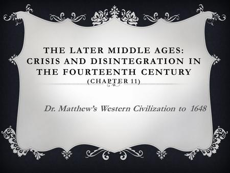 THE LATER MIDDLE AGES: CRISIS AND DISINTEGRATION IN THE FOURTEENTH CENTURY (CHAPTER 11) Dr. Matthew's Western Civilization to 1648.
