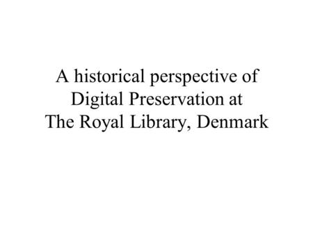 A historical perspective of Digital Preservation at The Royal Library, Denmark.