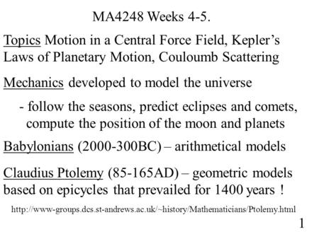 MA4248 Weeks 4-5. Topics Motion in a Central Force Field, Kepler's Laws of Planetary Motion, Couloumb Scattering Mechanics developed to model the universe.