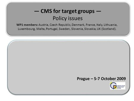 — CMS for target groups — Policy issues Prague – 5-7 October 2009 WP1 members: Austria, Czech Republic, Denmark, France, Italy, Lithuania, Luxembourg,