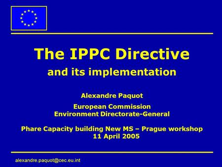 The IPPC Directive and its implementation Alexandre Paquot European Commission Environment Directorate-General Phare Capacity.