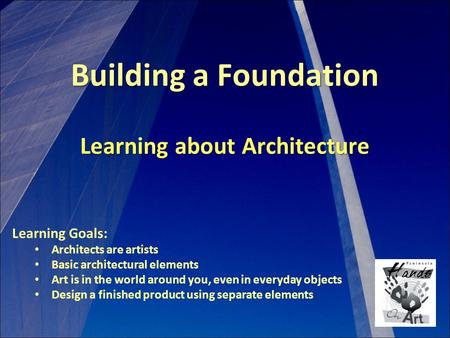 Building a Foundation Learning about Architecture Learning Goals: Architects are artists Basic architectural elements Art is in the world around you, even.