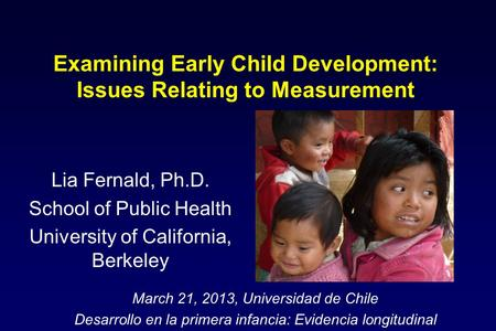 Examining Early Child Development: Issues Relating to Measurement Lia Fernald, Ph.D. School of Public Health University of California, Berkeley March 21,