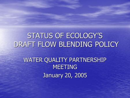 STATUS OF ECOLOGY'S DRAFT FLOW BLENDING POLICY WATER QUALITY PARTNERSHIP MEETING January 20, 2005.