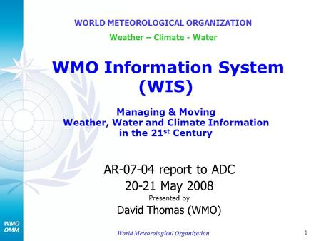 1 World Meteorological Organization AR-07-04 report to ADC 20-21 May 2008 Presented by David Thomas (WMO) WORLD METEOROLOGICAL ORGANIZATION Weather – Climate.