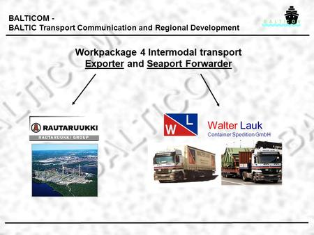 Workpackage 4 Intermodal transport Exporter and Seaport Forwarder Workpackage 4 Intermodal transport Exporter and Seaport Forwarder BALTICOM - BALTIC Transport.