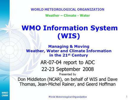 1 World Meteorological Organization AR-07-04 report to ADC 22-23 September 2008 Presented by Don Middleton (NCAR), on behalf of WIS and Dave Thomas, Jean-Michel.