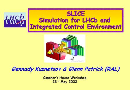 SLICE Simulation for LHCb and Integrated Control Environment Gennady Kuznetsov & Glenn Patrick (RAL) Cosener's House Workshop 23 rd May 2002.