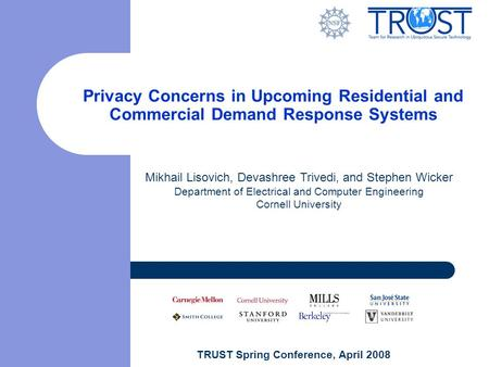 TRUST Spring Conference, April 2008 Privacy Concerns in Upcoming Residential and Commercial Demand Response Systems Mikhail Lisovich, Devashree Trivedi,