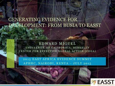 EDWARD MIGUEL UNIVERSITY OF CALIFORNIA, BERKELEY CENTER FOR EFFECTIVE GLOBAL ACTION (CEGA) 2015 EAST AFRICA EVIDENCE SUMMIT APHRC, NAIROBI, KENYA – JULY.