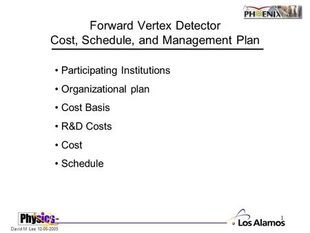 David M. Lee 12-06-2005 1 Forward Vertex Detector Cost, Schedule, and Management Plan Participating Institutions Organizational plan Cost Basis R&D Costs.