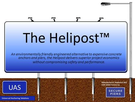 UAS Universal Anchoring Solutions The Helipost™ An environmentally friendly engineered alternative to expensive concrete anchors and piers, the Helipost.