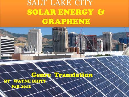 By SALT LAKE CITY SOLAR ENERGY & GRAPHENE SALT LAKE CITY SOLAR ENERGY & GRAPHENE Genre Translation BY WAYNE BRITT Fall 2012.