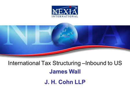 International Tax Structuring –Inbound to US James Wall J. H. Cohn LLP.