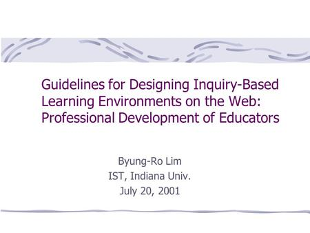 Guidelines for Designing Inquiry-Based Learning Environments on the Web: Professional Development of Educators Byung-Ro Lim IST, Indiana Univ. July 20,