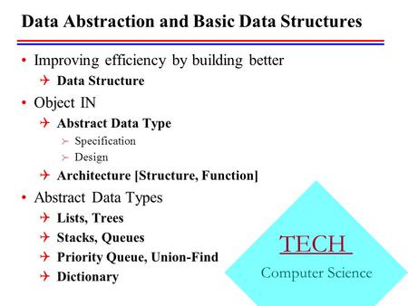 TECH Computer Science Data Abstraction and Basic Data Structures Improving efficiency by building better  Data Structure Object IN  Abstract Data Type.