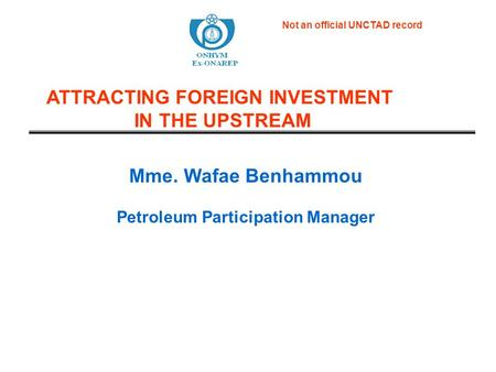 Mme. Wafae Benhammou Petroleum Participation Manager ATTRACTING FOREIGN INVESTMENT IN THE UPSTREAM Not an official UNCTAD record.