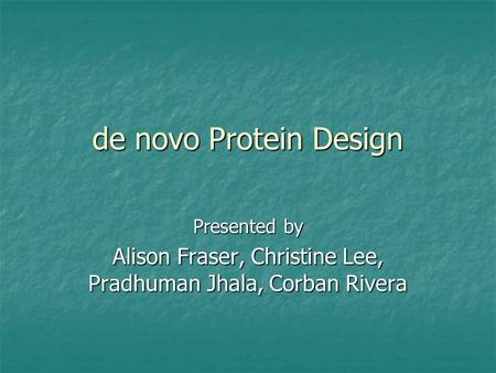 De novo Protein Design Presented by Alison Fraser, Christine Lee, Pradhuman Jhala, Corban Rivera.