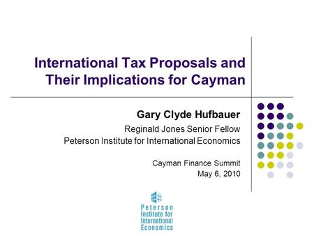 International Tax Proposals and Their Implications for Cayman Gary Clyde Hufbauer Reginald Jones Senior Fellow Peterson Institute for International Economics.