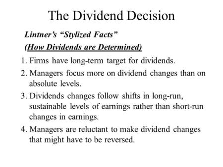 The Dividend Decision 1. Firms have long-term target for dividends. 2. Managers focus more on dividend changes than on absolute levels. 3. Dividends changes.